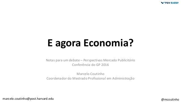 E agora Economia? Notas para um debate – Perspectivas Mercado Publicitário Conferência do GP 2016 Marcelo Coutinho Coorden...