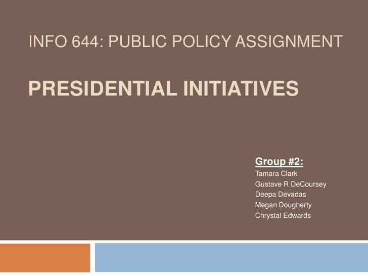 INFO 644: Public Policy AssignmentPresidential Initiatives<br />Group #2:<br />Tamara Clark <br />Gustave R DeCoursey<br /...
