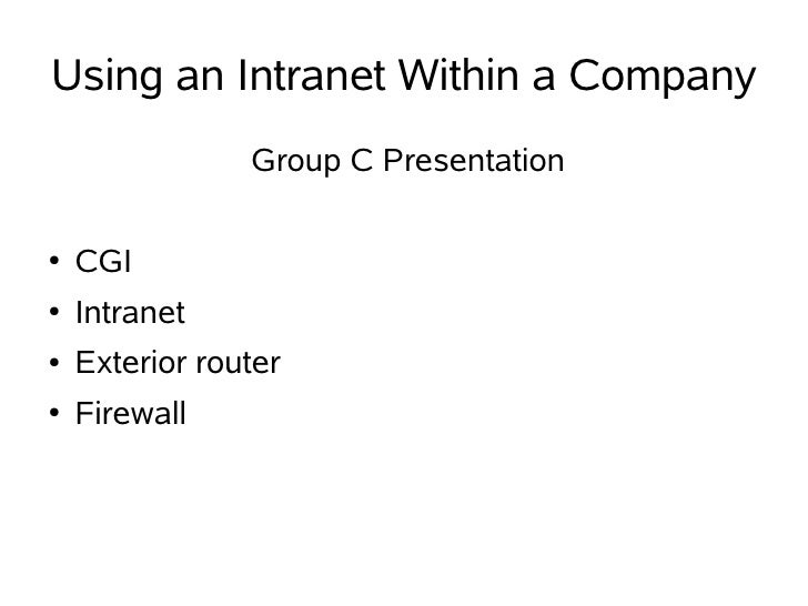 Using an Intranet Within a Company                 Group C Presentation  ●   CGI ●   Intranet ●   Exterior router ●   Fire...
