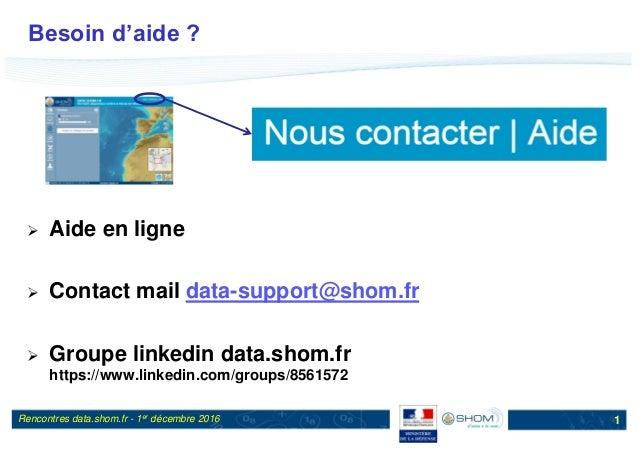 Rencontres data.shom.fr - 1er décembre 2016 Besoin d'aide ?  Aide en ligne  Contact mail data-support@shom.fr  Groupe l...