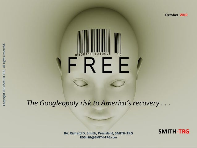 F R E E Copyright2010SMITH-TRG,Allrightsreserved. The Googleopoly risk to America's recovery . . . By: Richard D. Smith, P...