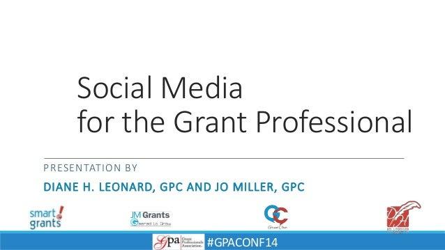 Social Media for the Grant Professional PRESENTATION BY DIANE H. LEONARD, GPC AND JO MILLER, GPC #GPACONF14
