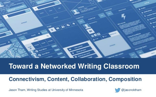 Toward a Networked Writing Classroom  Connectivism, Content, Collaboration, Composition  Jason Tham, Writing Studies at Un...