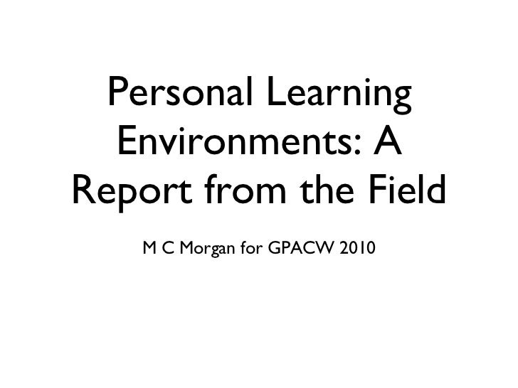 Personal Learning Environments: A Report from the Field <ul><li>M C Morgan for GPACW 2010 </li></ul>