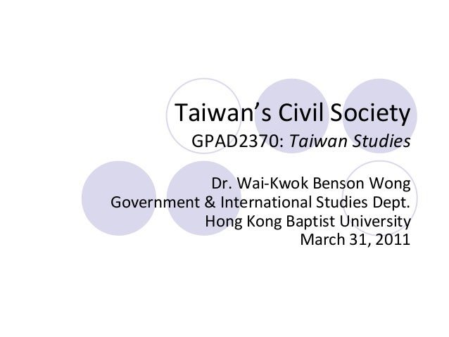 Taiwan's Civil Society GPAD2370: Taiwan Studies Dr. Wai-Kwok Benson Wong Government & International Studies Dept. Hong Kon...