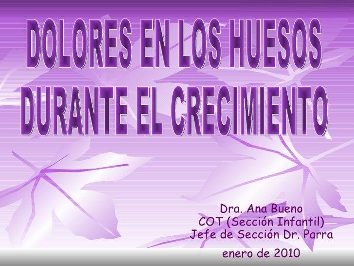 Dra. Ana Bueno COT (Sección Infantil) Jefe de Sección Dr. Parra enero de 2010 DOLORES EN LOS HUESOS DURANTE EL CRECIMIENTO
