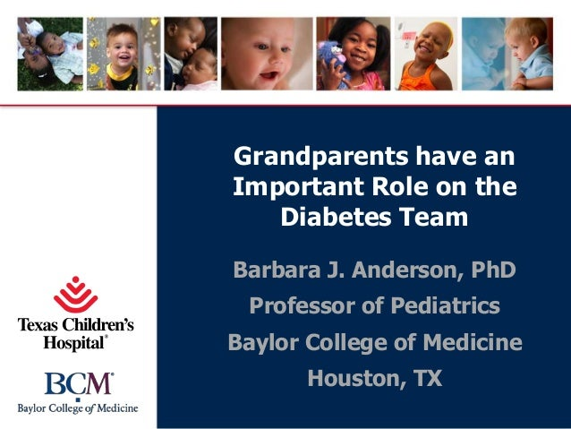 Grandparents have an Important Role on the Diabetes Team Barbara J. Anderson, PhD Professor of Pediatrics Baylor College o...