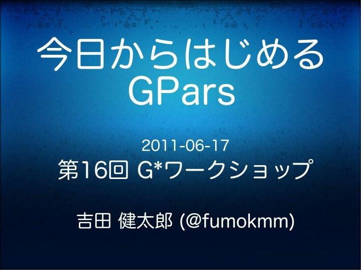 今日からはじめる  GPars      2011-06-17第16回 G*ワークショップ 吉田 健太郎 (@fumokmm)