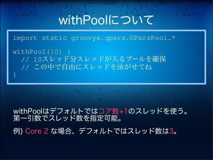 withPoolについてimport static groovyx.gpars.GParsPool.*withPool(10) {  // 10スレッド分スレッドが入るプールを確保  // この中で自由にスレッドを泳がせてね}withPoolは...