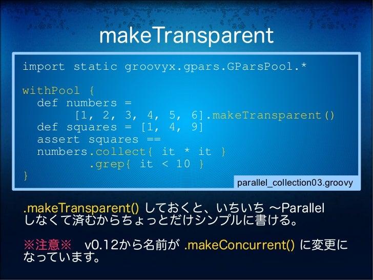 makeTransparentimport static groovyx.gpars.GParsPool.*withPool {  def numbers =       [1, 2, 3, 4, 5, 6].makeTransparent()...