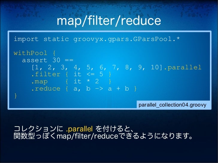 map/filter/reduceimport static groovyx.gpars.GParsPool.*withPool {  assert 30 ==    [1, 2, 3, 4,   5, 6, 7, 8, 9, 10].para...