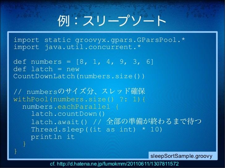 例:スリープソートimport static groovyx.gpars.GParsPool.*import java.util.concurrent.*def numbers = [8, 1, 4, 9, 3, 6]def latch = n...