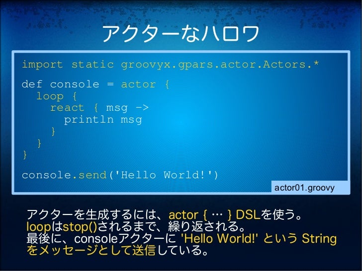 アクターなハロワimport static groovyx.gpars.actor.Actors.*def console = actor {  loop {    react { msg ->      println msg    }  }...