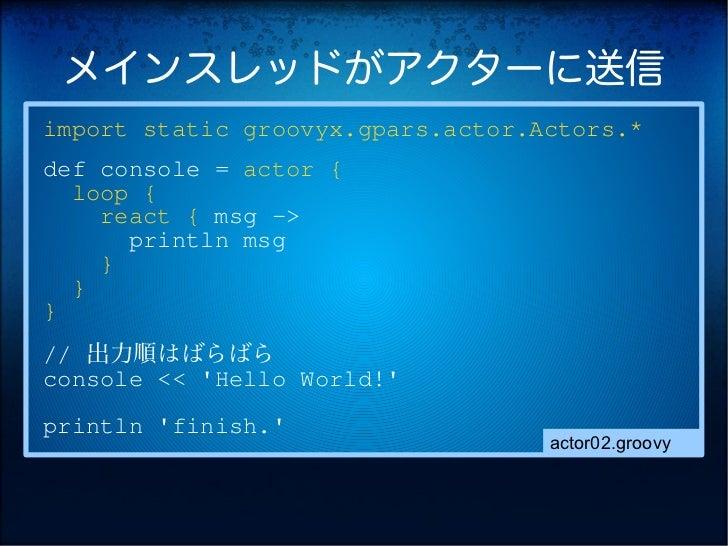 メインスレッドがアクターに送信import static groovyx.gpars.actor.Actors.*def console = actor {  loop {    react { msg ->      println msg ...