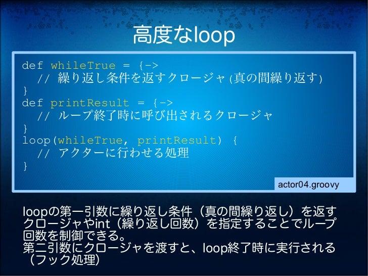 高度なloopdef whileTrue = {->  // 繰り返し条件を返すクロージャ(真の間繰り返す)}def printResult = {->  // ループ終了時に呼び出されるクロージャ}loop(whileTrue, printR...