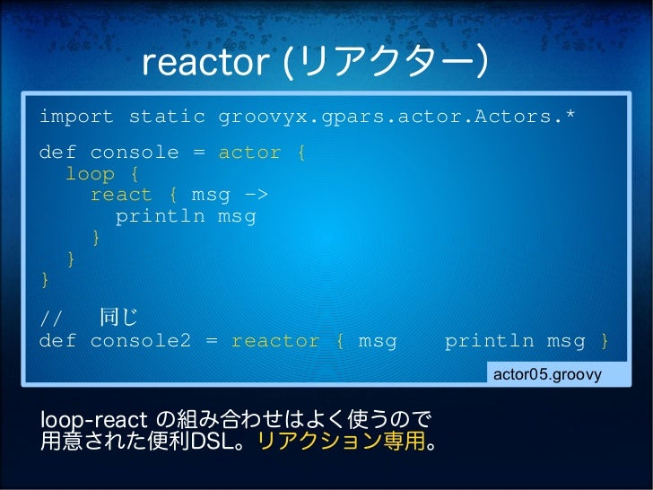 reactor (リアクター)import static groovyx.gpars.actor.Actors.*def console = actor {  loop {    react { msg ->      println msg ...