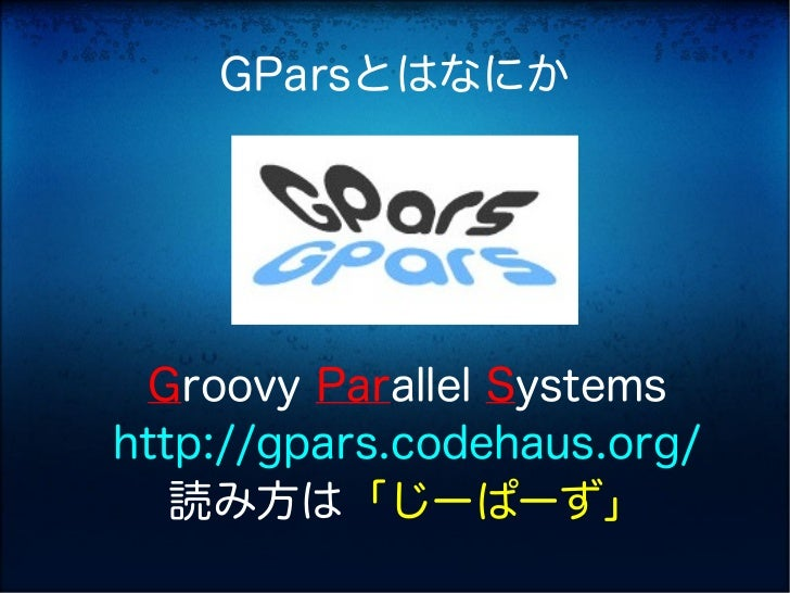 GParsとはなにか Groovy Parallel Systemshttp://gpars.codehaus.org/   読み方は「じーぱーず」