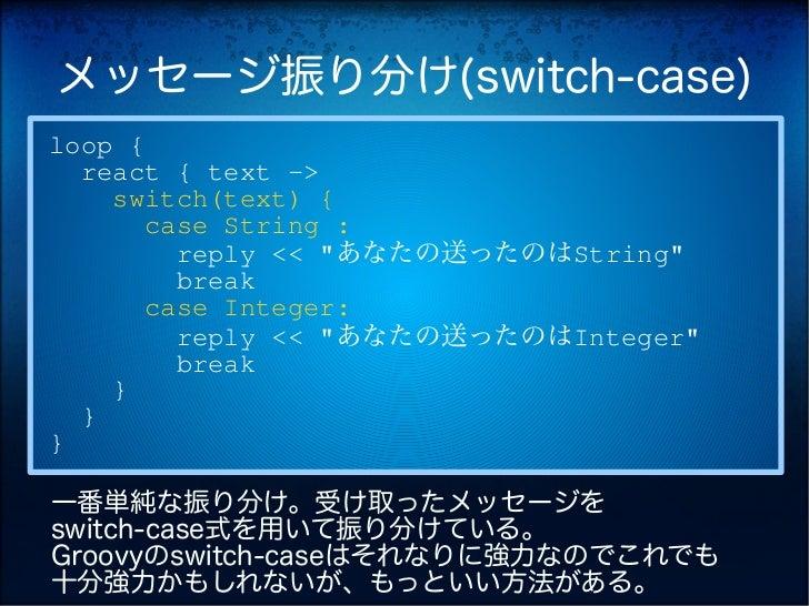 """メッセージ振り分け(switch-case)loop {  react { text ->    switch(text) {       case String :         reply << """"あなたの送ったのはString""""    ..."""