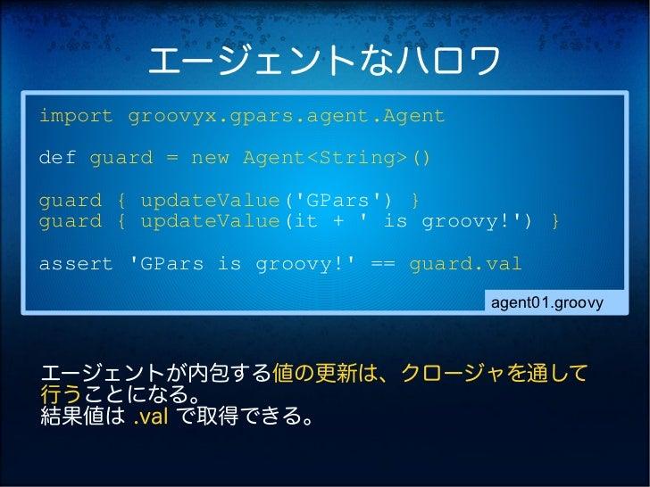 エージェントなハロワimport groovyx.gpars.agent.Agentdef guard = new Agent<String>()guard { updateValue(GPars) }guard { updateValue(i...