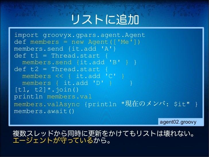 リストに追加import groovyx.gpars.agent.Agentdef members = new Agent([Me])members.send {it.add A}def t1 = Thread.start {  members...