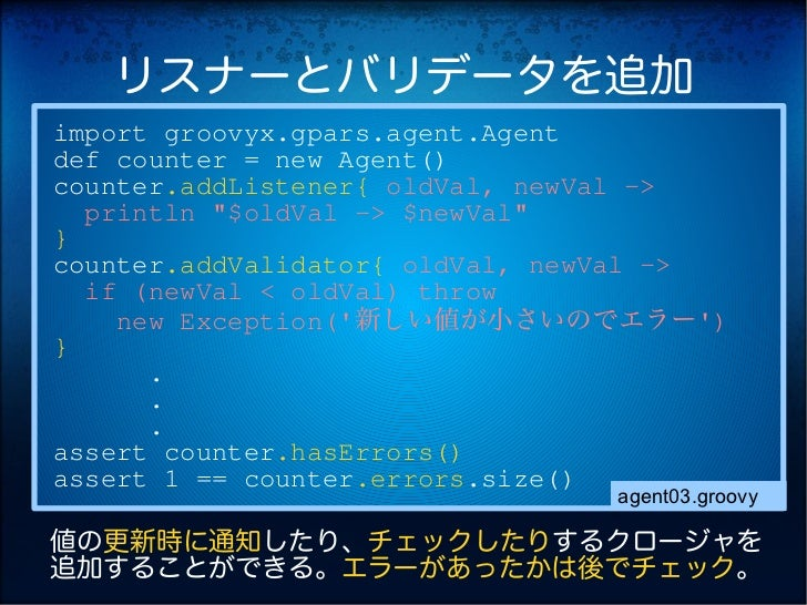 """リスナーとバリデータを追加import groovyx.gpars.agent.Agentdef counter = new Agent()counter.addListener{ oldVal, newVal ->  println """"$ol..."""