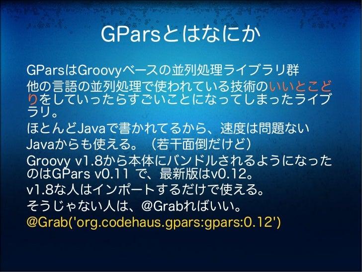 GParsとはなにかGParsはGroovyベースの並列処理ライブラリ群他の言語の並列処理で使われている技術のいいとこどりをしていったらすごいことになってしまったライブラリ。ほとんどJavaで書かれてるから、速度は問題ないJavaからも使える。...