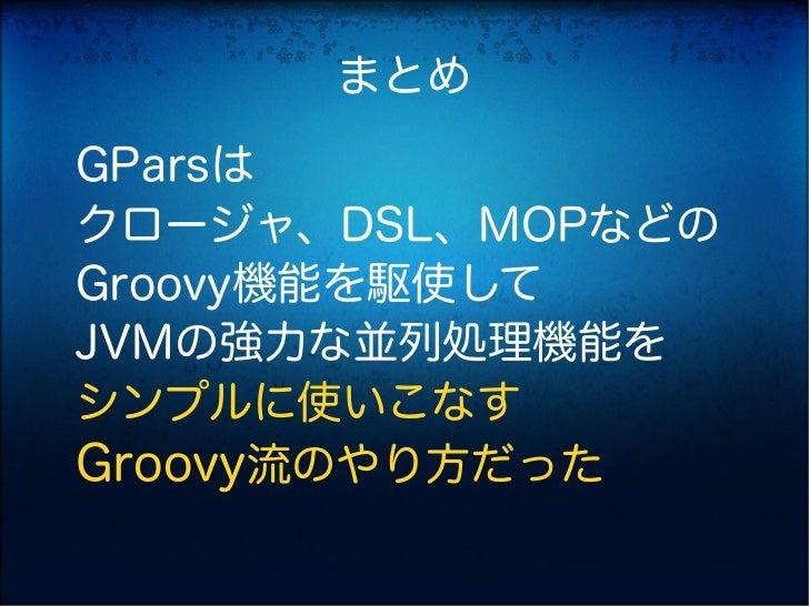 まとめGParsはクロージャ、DSL、MOPなどのGroovy機能を駆使してJVMの強力な並列処理機能をシンプルに使いこなすGroovy流のやり方だった