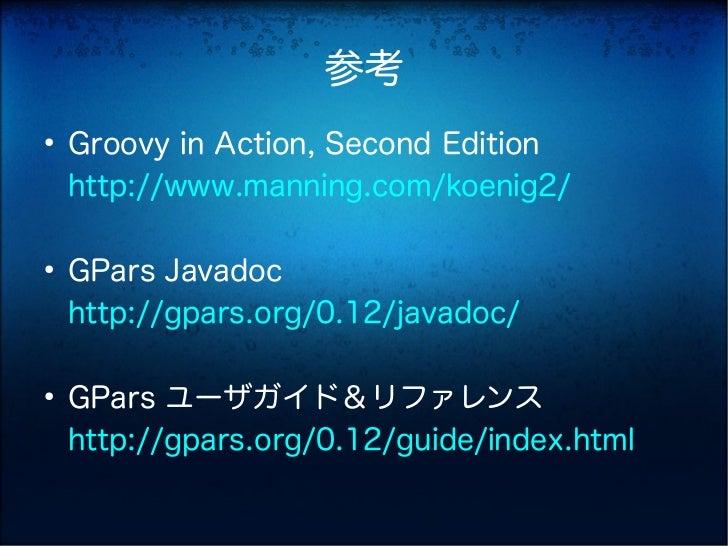 参考●    Groovy in Action, Second Edition    http://www.manning.com/koenig2/●    GPars Javadoc    http://gpars.org/0.12/java...