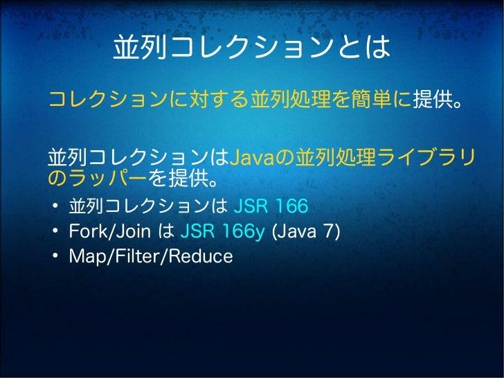 並列コレクションとはコレクションに対する並列処理を簡単に提供。並列コレクションはJavaの並列処理ライブラリのラッパーを提供。●    並列コレクションは JSR 166●    Fork/Join は JSR 166y (Java 7)●  ...