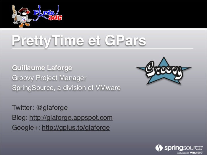 PrettyTime et GParsGuillaume LaforgeGroovy Project ManagerSpringSource, a division of VMwareTwitter: @glaforgeBlog: http:/...