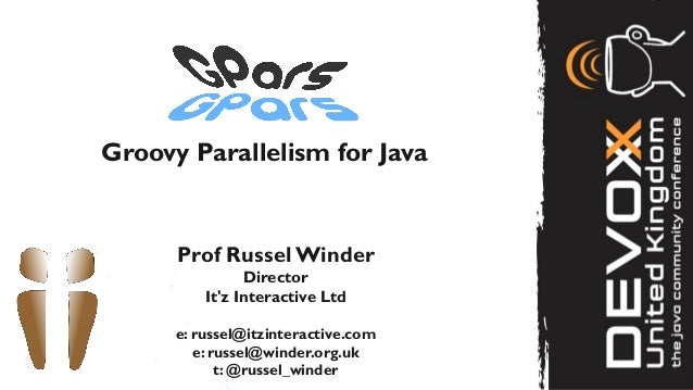 Groovy Parallelism for Java      Prof Russel Winder                Director          Itz Interactive Ltd      e: russel@it...