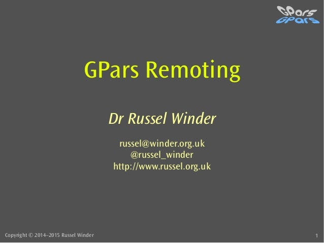 Copyright © 2014–2015 Russel Winder 1 GPars Remoting Dr Russel Winder russel@winder.org.uk @russel_winder http://www.russe...