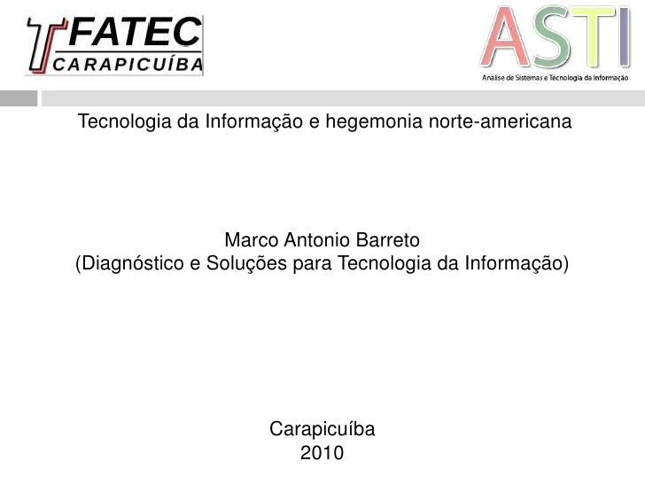 Tecnologia da Informação e hegemonia norte-americana<br />Marco Antonio Barreto<br />(Diagnóstico e Soluções para Tecnolo...