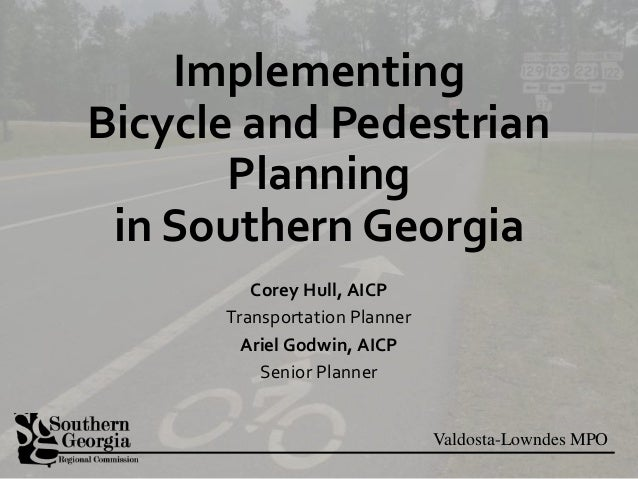Valdosta-Lowndes MPO Implementing Bicycle and Pedestrian Planning in Southern Georgia Corey Hull, AICP Transportation Plan...