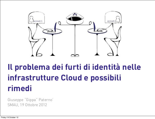 """Il problema dei furti di identità nelle infrastrutture Cloud e possibili rimedi Giuseppe """"Gippa"""" Paterno' SMAU, 19 Ottobre..."""