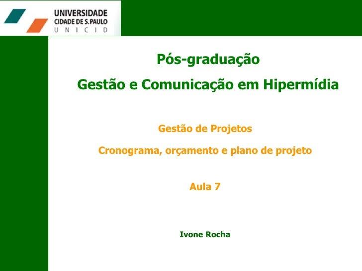 Pós-graduação Gestão e Comunicação em Hipermídia Gestão de Projetos Aula 7 Cronograma, orçamento e plano de projeto Ivone ...
