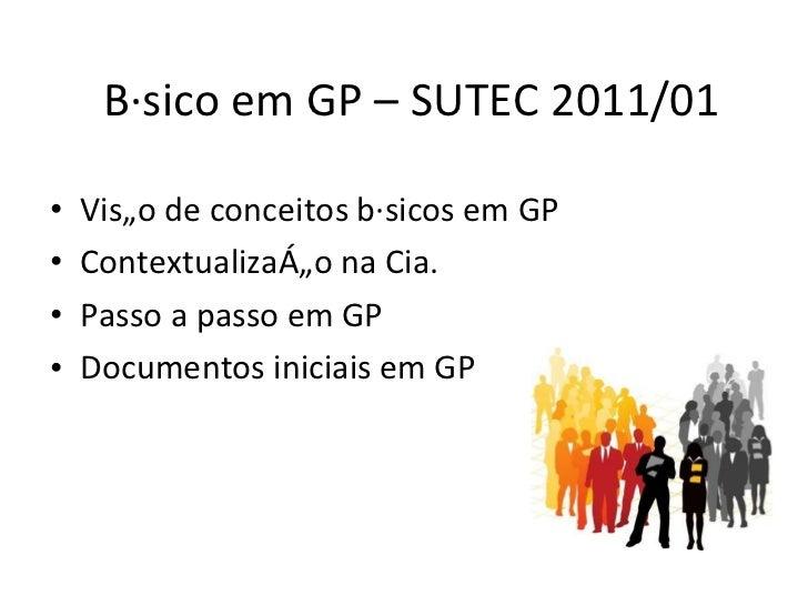 Básico em GP – SUTEC 2011/01 <ul><li>Visão de conceitos básicos em GP </li></ul><ul><li>Contextualização na Cia. </li></ul...