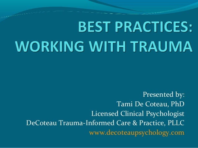 Presented by: Tami De Coteau, PhD Licensed Clinical Psychologist DeCoteau Trauma-Informed Care & Practice, PLLC www.decote...