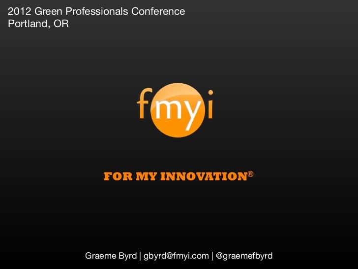 2012 Green Professionals ConferencePortland, OR                   FOR MY INNOVATION®               Graeme Byrd | gbyrd@fmy...