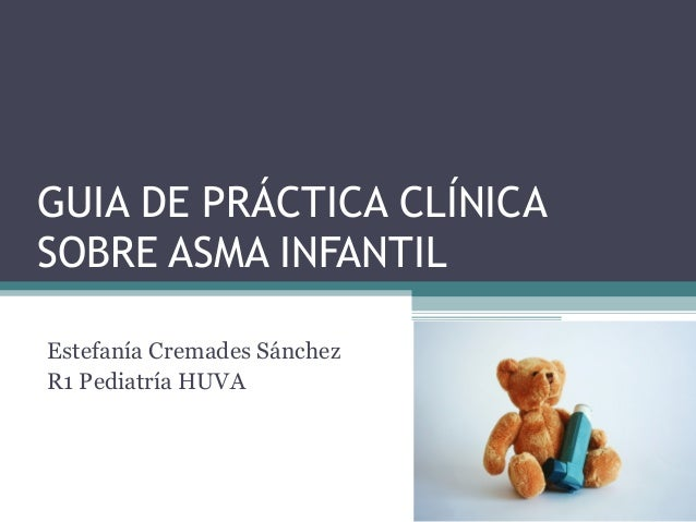 GUIA DE PRÁCTICA CLÍNICA SOBRE ASMA INFANTIL Estefanía Cremades Sánchez R1 Pediatría HUVA