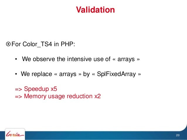 Validation 20 For Color_TS4 in PHP: • We observe the intensive use of « arrays » • We replace « arrays » by « SplFixedArr...
