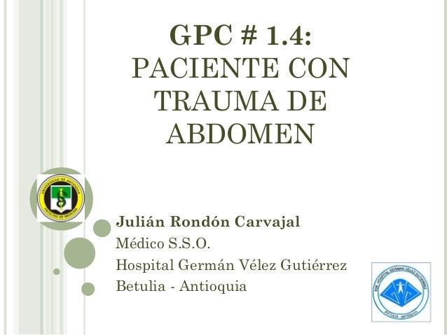 GPC # 1.4: PACIENTE CON TRAUMA DE ABDOMEN Julián Rondón Carvajal Médico S.S.O. Hospital Germán Vélez Gutiérrez Betulia - A...