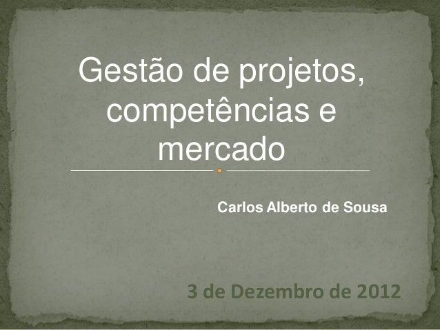 Gestão de projetos, competências e     mercado          Carlos Alberto de Sousa       3 de Dezembro de 2012