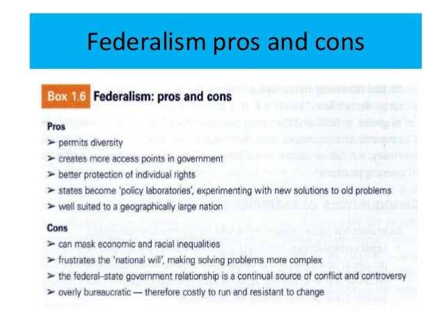 federalism pros and cons Advantages and disadvantages of federalism learning objectives by the end of this section, you will be able to: discuss the advantages of federalism explain the disadvantages of federalism the federal design of our constitution has had a profound effect on us politics.