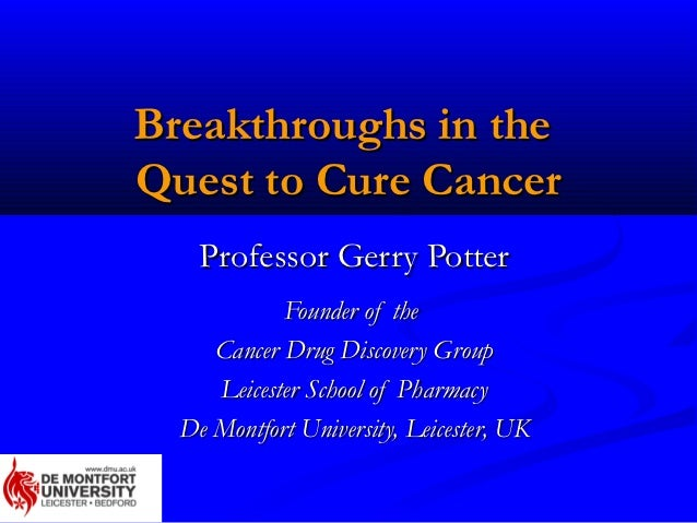 Breakthroughs in theQuest to Cure Cancer    Professor Gerry Potter            Founder of the     Cancer Drug Discovery Gro...