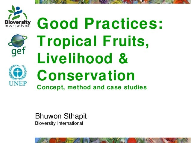 Good Practices: Tropical Fruits, Livelihood & Conservation Concept, method and case studies  Bhuwon Sthapit Bioversity Int...
