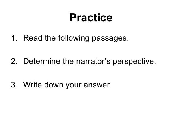 Practice 1. Read the following passages. 2. Determine the narrator's perspective. 3. Write down your answer.