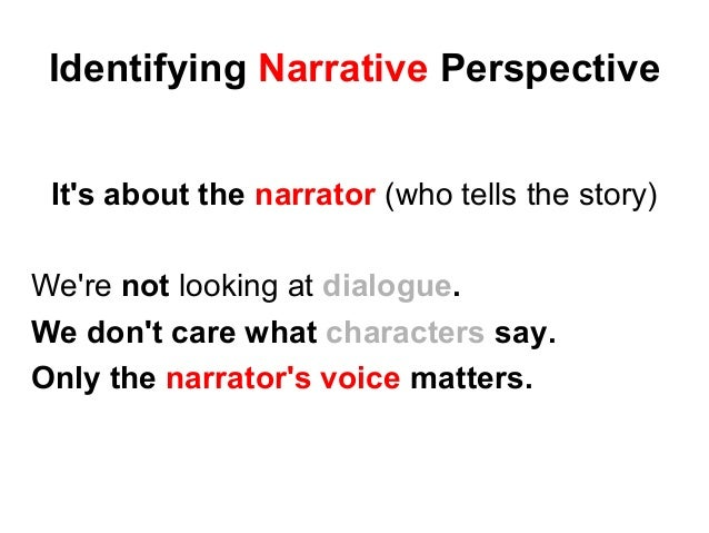 Identifying Narrative Perspective It's about the narrator (who tells the story) We're not looking at dialogue. We don't ca...