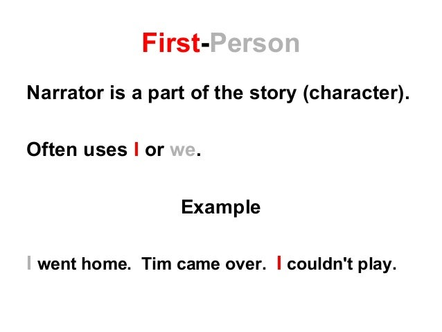 First-Person Narrator is a part of the story (character). Often uses I or we. Example I went home. Tim came over. I couldn...