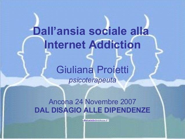 Dall'ansia sociale alla  Internet Addiction     Giuliana Proietti        psicoterapeuta   Ancona 24 Novembre 2007DAL DISAG...
